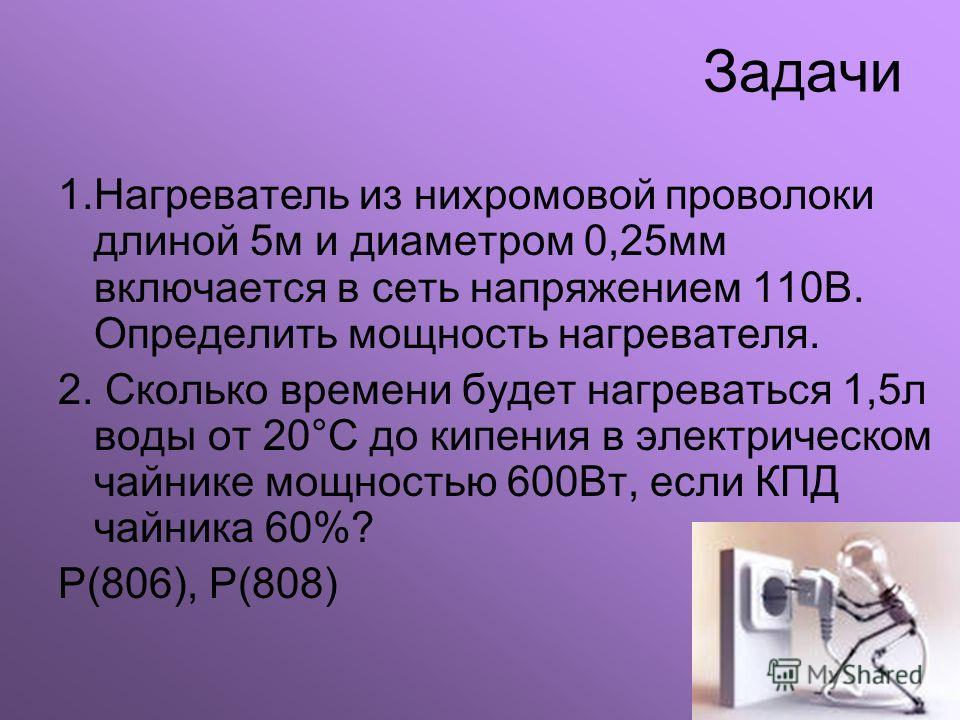 Задачи 1.Нагреватель из нихромовой проволоки длиной 5м и диаметром 0,25мм включается в сеть напряжением 110В. Определить мощность нагревателя. 2. Сколько времени будет нагреваться 1,5л воды от 20°С до кипения в электрическом чайнике мощностью 600Вт,