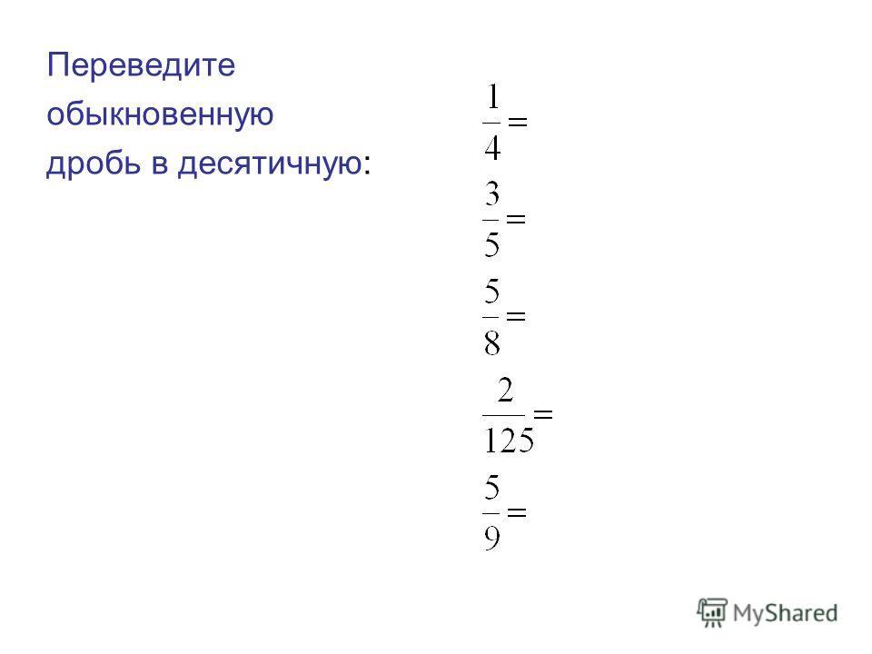 Переведите обыкновенную дробь в десятичную: