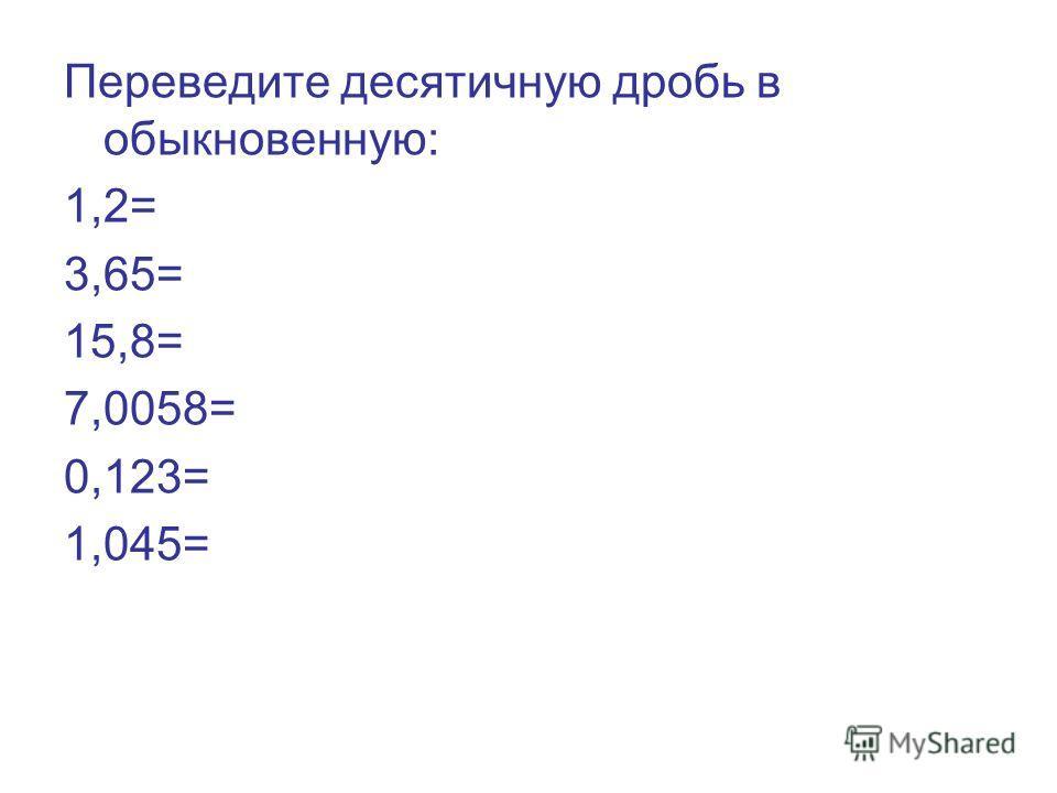 Переведите десятичную дробь в обыкновенную: 1,2= 3,65= 15,8= 7,0058= 0,123= 1,045=