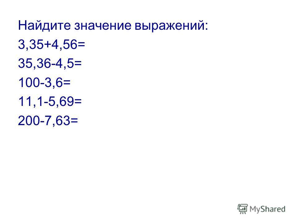 Найдите значение выражений: 3,35+4,56= 35,36-4,5= 100-3,6= 11,1-5,69= 200-7,63=