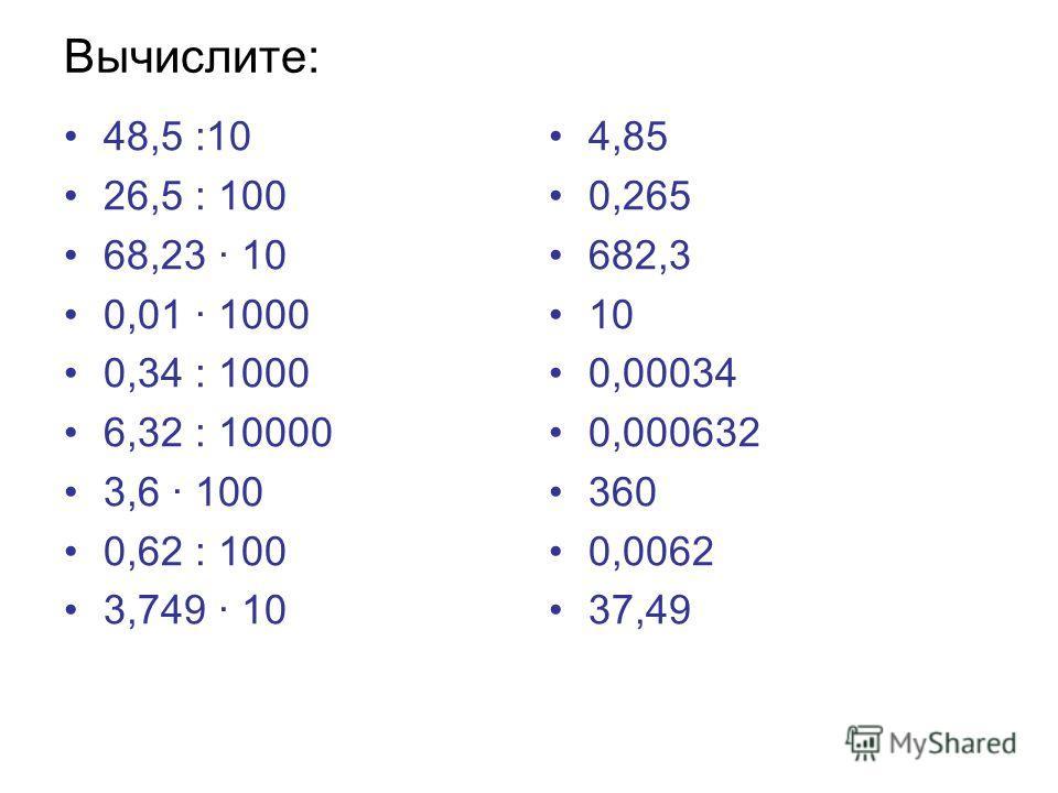 Вычислите: 48,5 :10 26,5 : 100 68,23 · 10 0,01 · 1000 0,34 : 1000 6,32 : 10000 3,6 · 100 0,62 : 100 3,749 · 10 4,85 0,265 682,3 10 0,00034 0,000632 360 0,0062 37,49