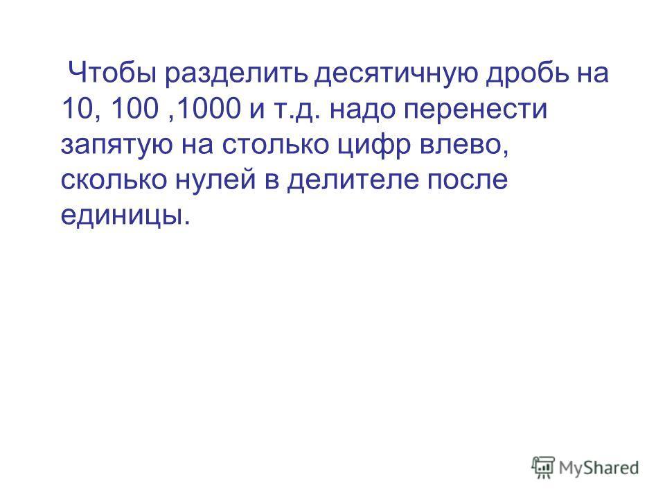 Чтобы разделить десятичную дробь на 10, 100,1000 и т.д. надо перенести запятую на столько цифр влево, сколько нулей в делителе после единицы.