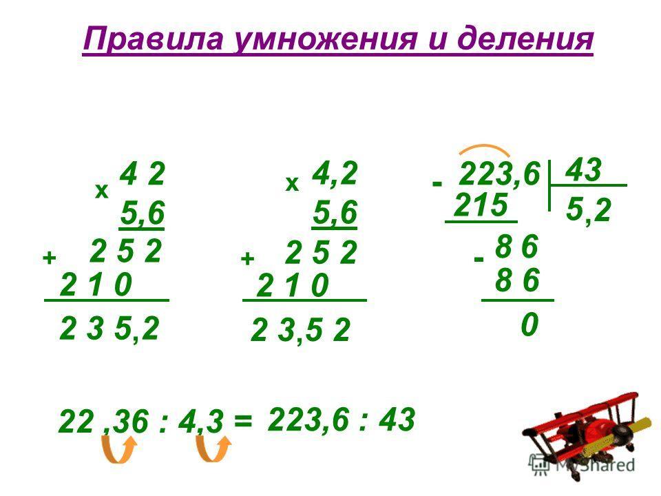 Правила умножения и деления 4 2 5,6 х 2 5 2 2 1 0 + 2 3 5 2, 4,2 5,6 х 2 5 2 2 1 0 + 2 3 5 2, 223,6 43 5 - 215 86 - 8 6 0 2, 22,36 : 4,3 = 223,6 : 43