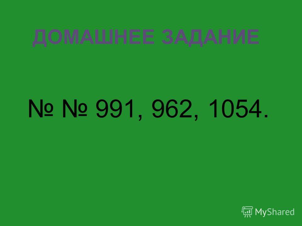 ДОМАШНЕЕ ЗАДАНИЕ 991, 962, 1054.