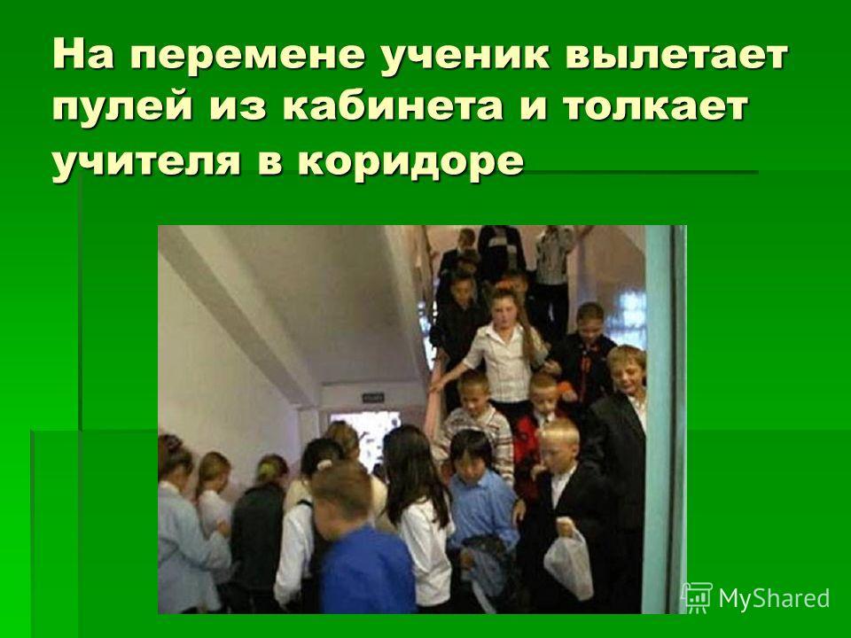 На перемене ученик вылетает пулей из кабинета и толкает учителя в коридоре