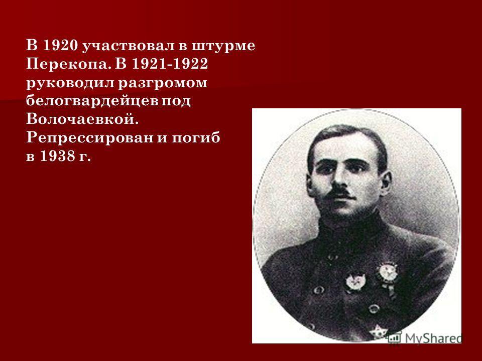 Прославился знаменитым рейдом по Уралу(1,5 тыс км) 28 сентября 1918 был первым награждён орденом Красного Знамени и Красной Звезды, а также 2 Георгиевскими крестами.