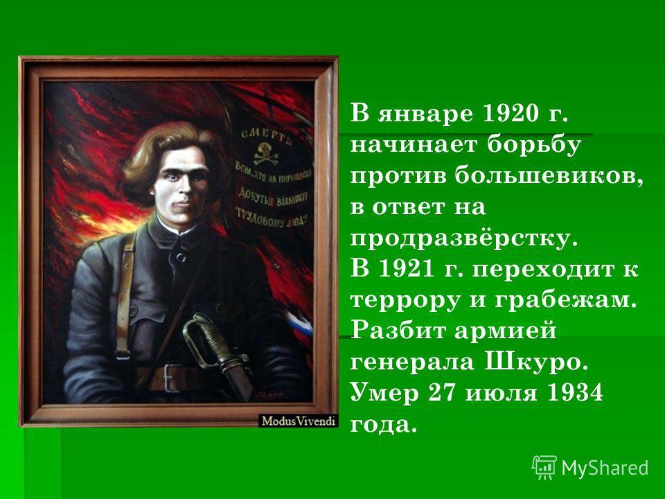 По взглядам анархист. Выступал за независимость местных советов в своём родном районе. За участие в разгроме антисоветского мятежа в мае 1919 г.награждён орденом Красного знамени(не получил). Сражался против Деникина.