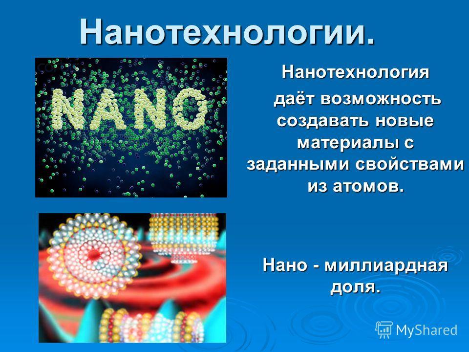 Нанотехнологии.Нанотехнология даёт возможность создавать новые материалы с заданными свойствами из атомов. даёт возможность создавать новые материалы с заданными свойствами из атомов. Нано - миллиардная доля.