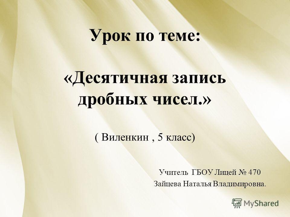 Урок по теме: «Десятичная запись дробных чисел.» ( Виленкин, 5 класс) Учитель ГБОУ Лицей 470 Зайцева Наталья Владимировна.