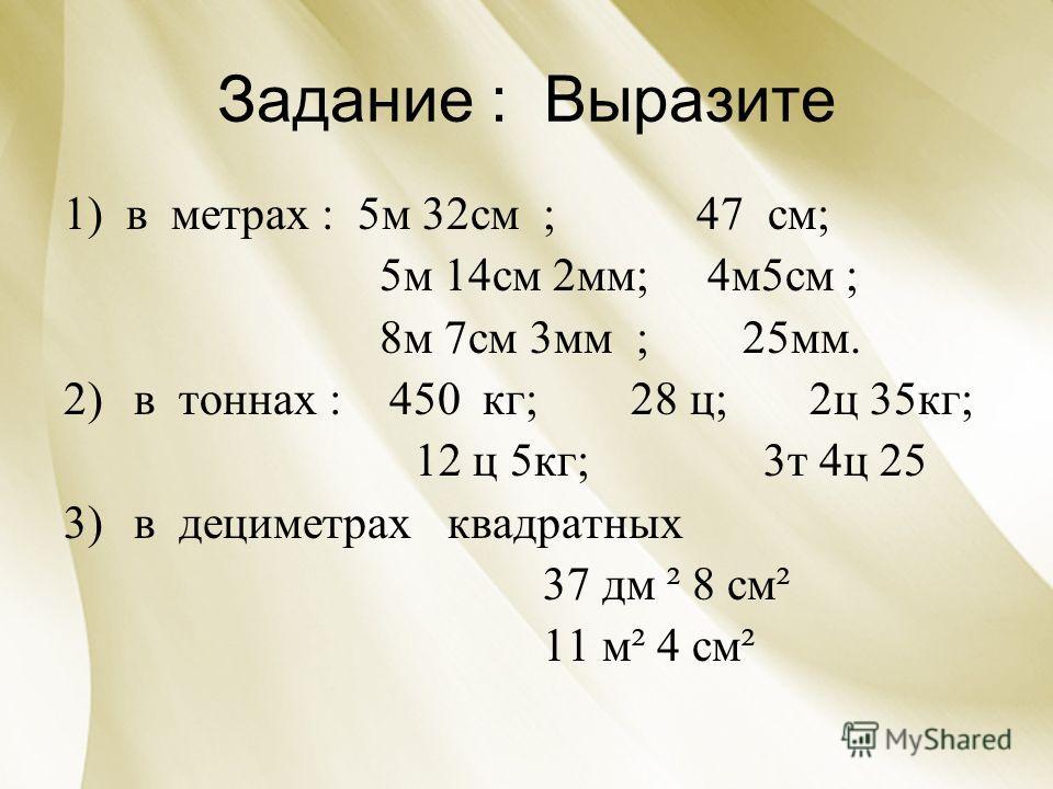 Задание : Выразите 1) в метрах : 5м 32см ; 47 см; 5м 14см 2мм; 4м5см ; 8м 7см 3мм ; 25мм. 2)в тоннах : 450 кг; 28 ц; 2ц 35кг; 12 ц 5кг; 3т 4ц 25 3)в дециметрах квадратных 37 дм ² 8 см² 11 м² 4 см²