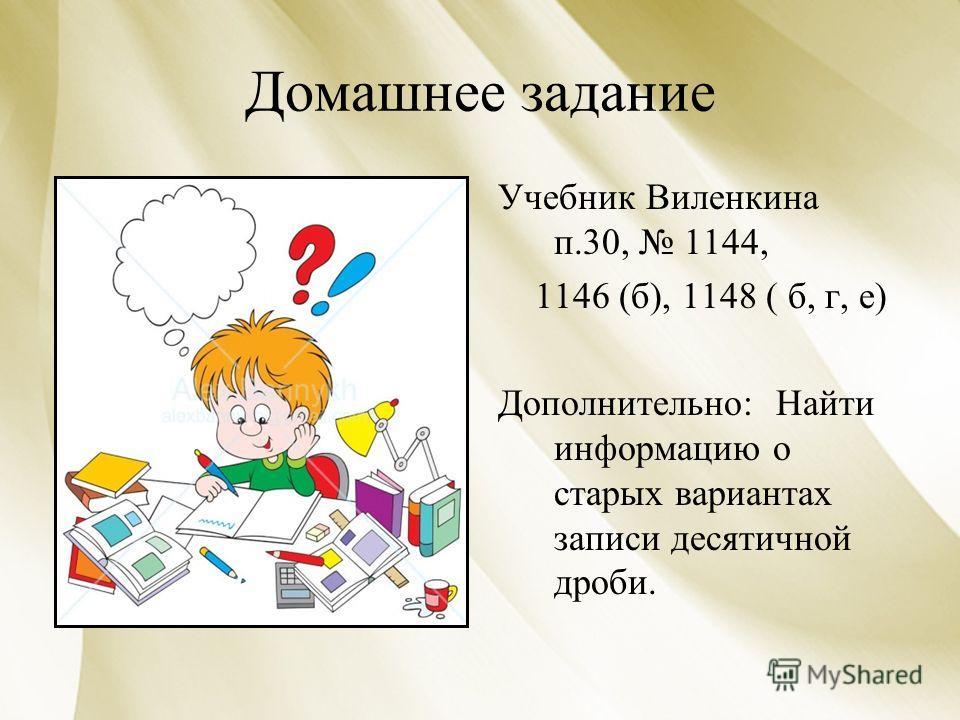 Домашнее задание Учебник Виленкина п.30, 1144, 1146 (б), 1148 ( б, г, е) Дополнительно: Найти информацию о старых вариантах записи десятичной дроби.