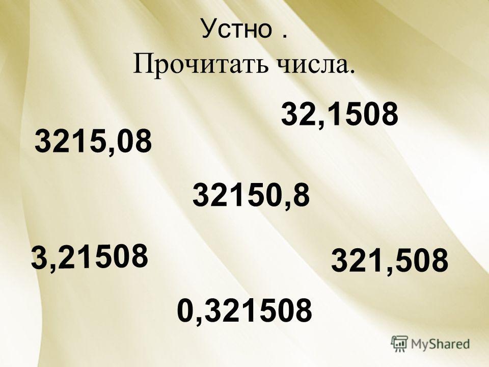 Устно. Прочитать числа. 3215,08 32,1508 3,21508 32150,8 321,508 0,321508