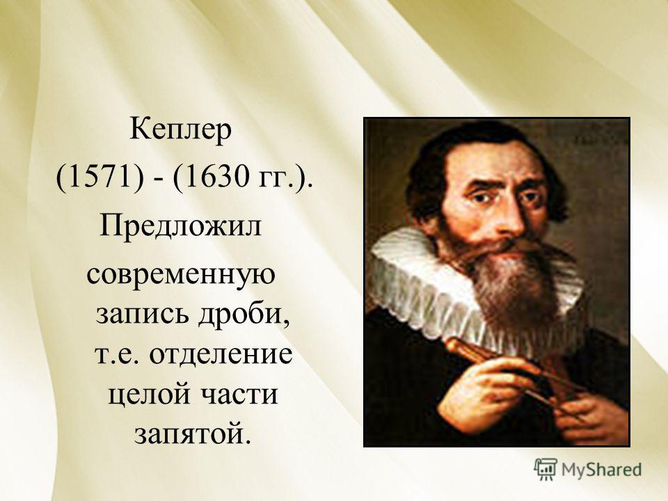 Кеплер (1571) - (1630 гг.). Предложил современную запись дроби, т.е. отделение целой части запятой.