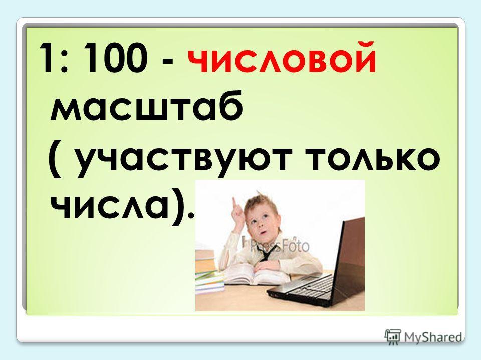 1: 100 - числовой масштаб ( участвуют только числа). 1: 100 - числовой масштаб ( участвуют только числа).