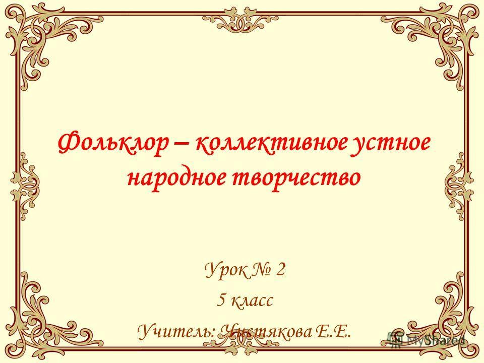 Фольклор – коллективное устное народное творчество Урок 2 5 класс Учитель: Чистякова Е.Е.