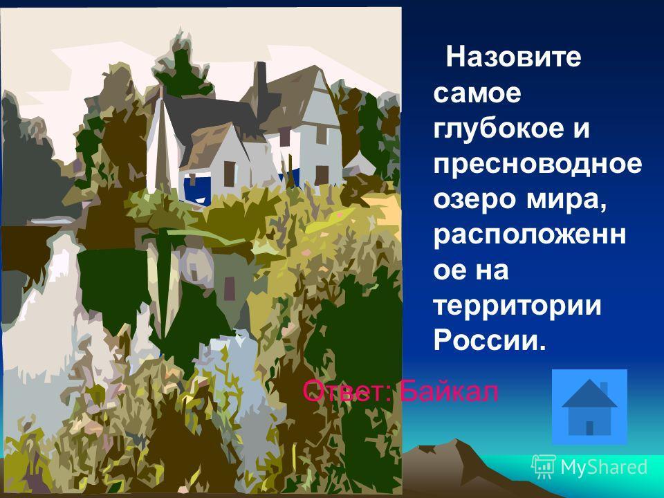 Назовите самое глубокое и пресноводное озеро мира, расположенн ое на территории России. Ответ: Байкал