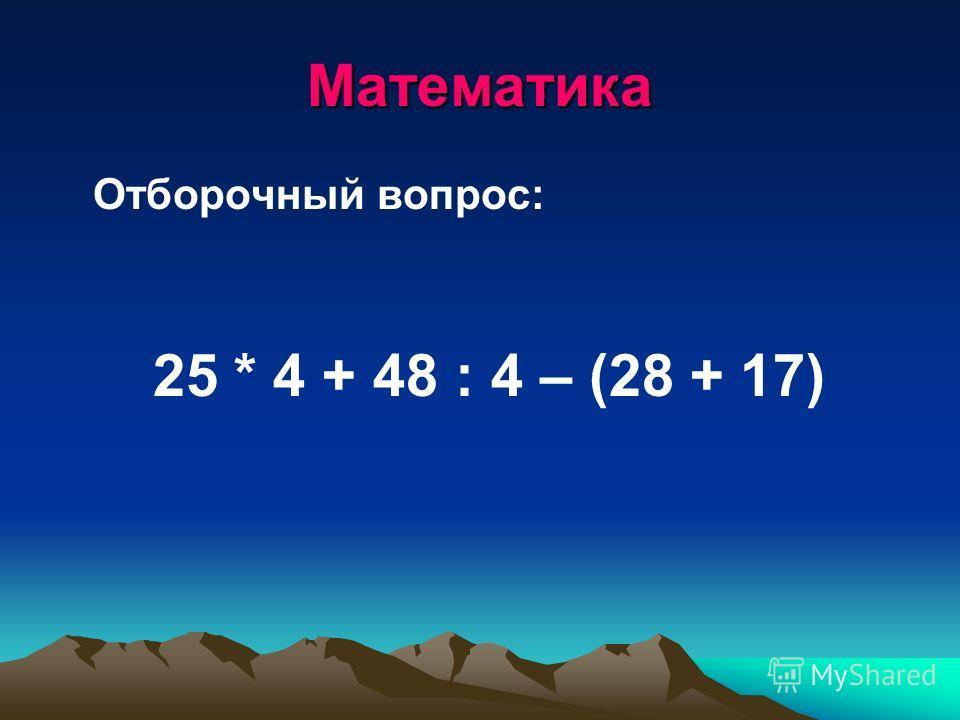 Математика Отборочный вопрос: 25 * 4 + 48 : 4 – (28 + 17)