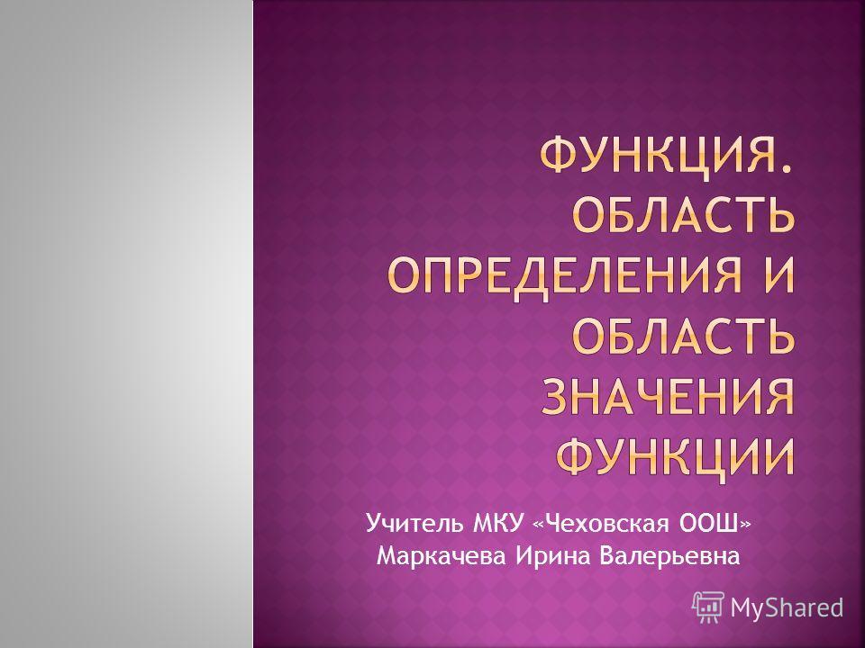 Учитель МКУ «Чеховская ООШ» Маркачева Ирина Валерьевна