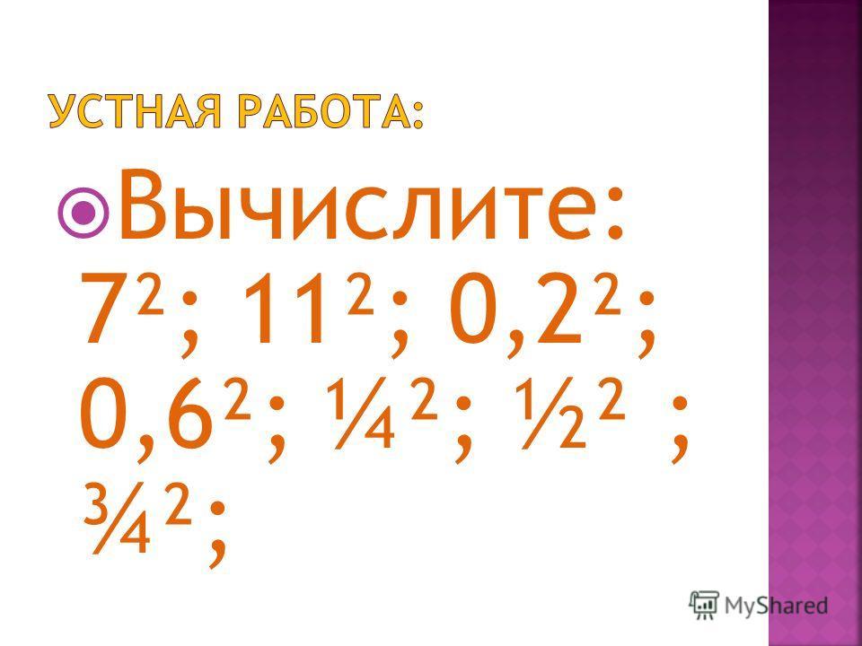 Вычислите: 7²; 11²; 0,2²; 0,6²; ¼²; ½² ; ¾²;