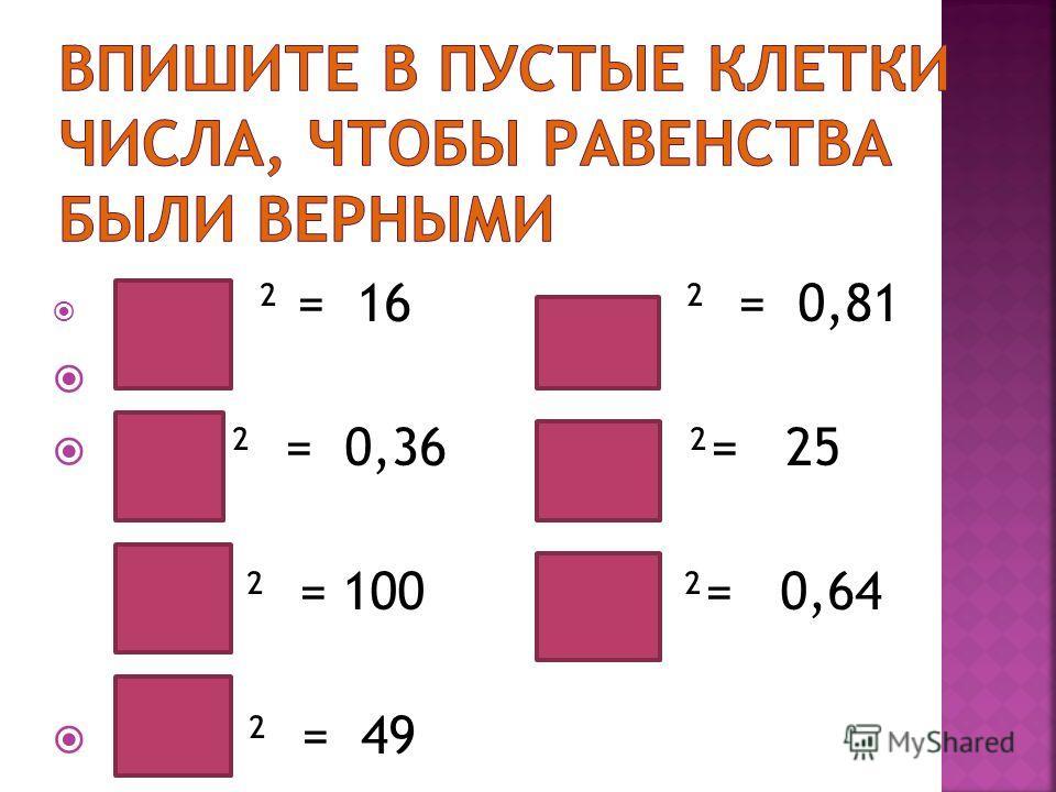 ² = 16 ² = 0,81 ² = 0,36 ²= 25 ² = 100 ²= 0,64 ² = 49