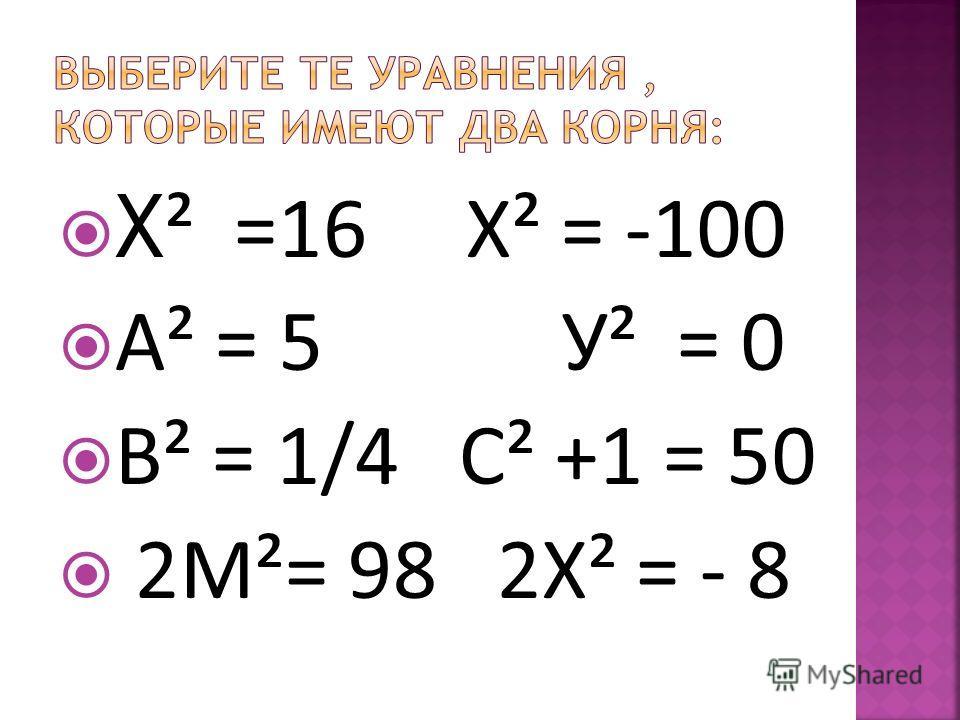 Х ² =16 Х² = -100 А² = 5 У² = 0 В² = 1/4 С² +1 = 50 2М²= 98 2Х² = - 8