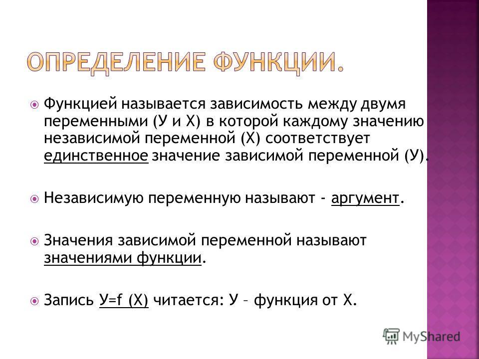 Функцией называется зависимость между двумя переменными (У и Х) в которой каждому значению независимой переменной (Х) соответствует единственное значение зависимой переменной (У). Независимую переменную называют - аргумент. Значения зависимой перемен