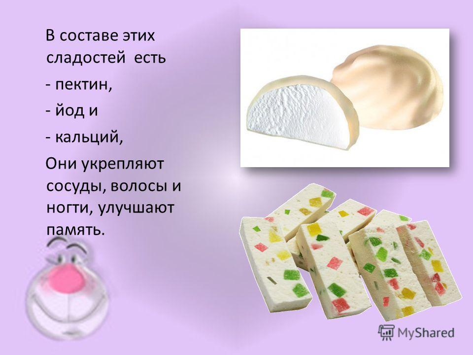 В составе этих сладостей есть - пектин, - йод и - кальций, Они укрепляют сосуды, волосы и ногти, улучшают память.