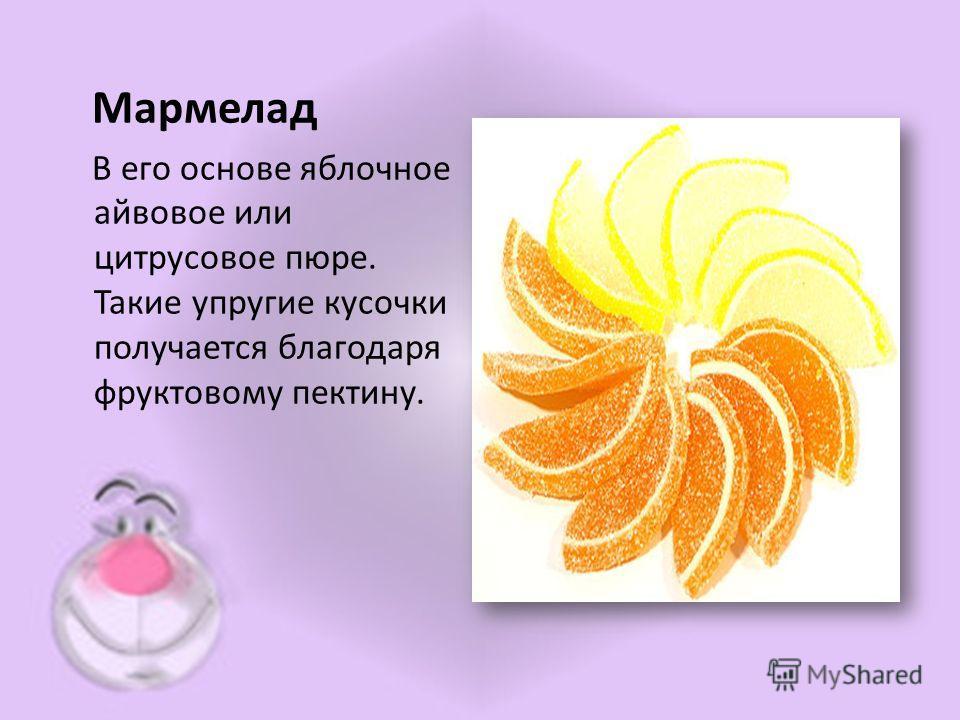 Мармелад В его основе яблочное айвовое или цитрусовое пюре. Такие упругие кусочки получается благодаря фруктовому пектину.