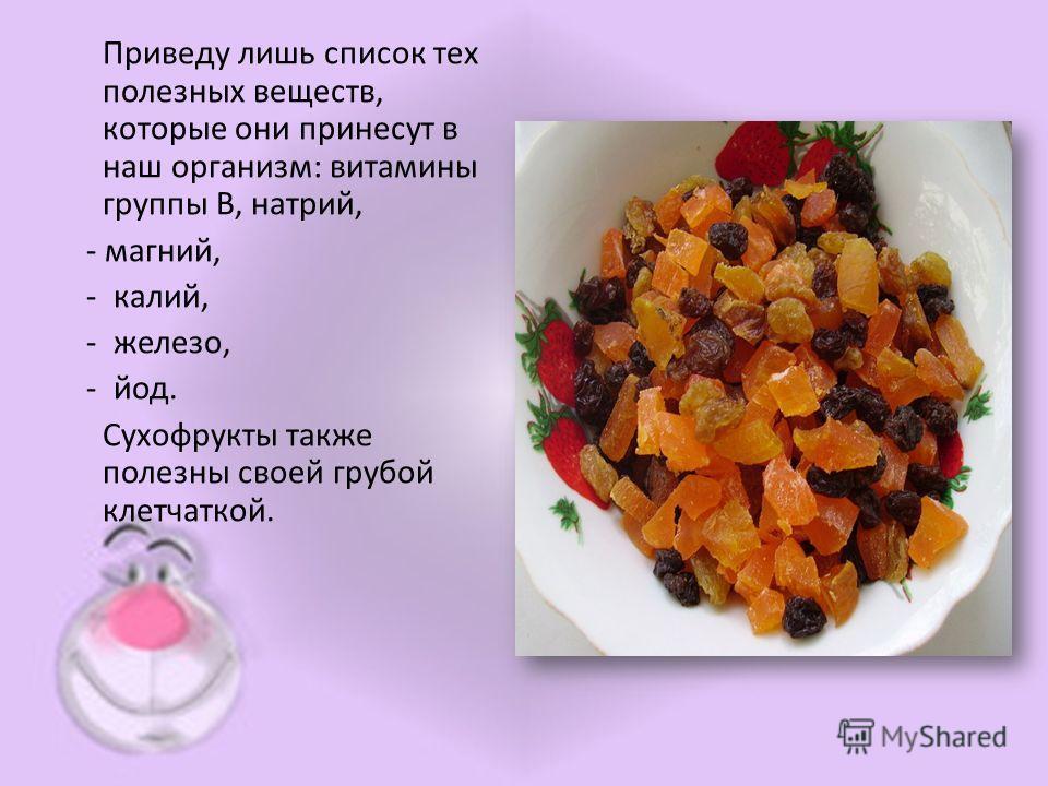 Приведу лишь список тех полезных веществ, которые они принесут в наш организм: витамины группы В, натрий, - магний, - калий, - железо, - йод. Сухофрукты также полезны своей грубой клетчаткой.