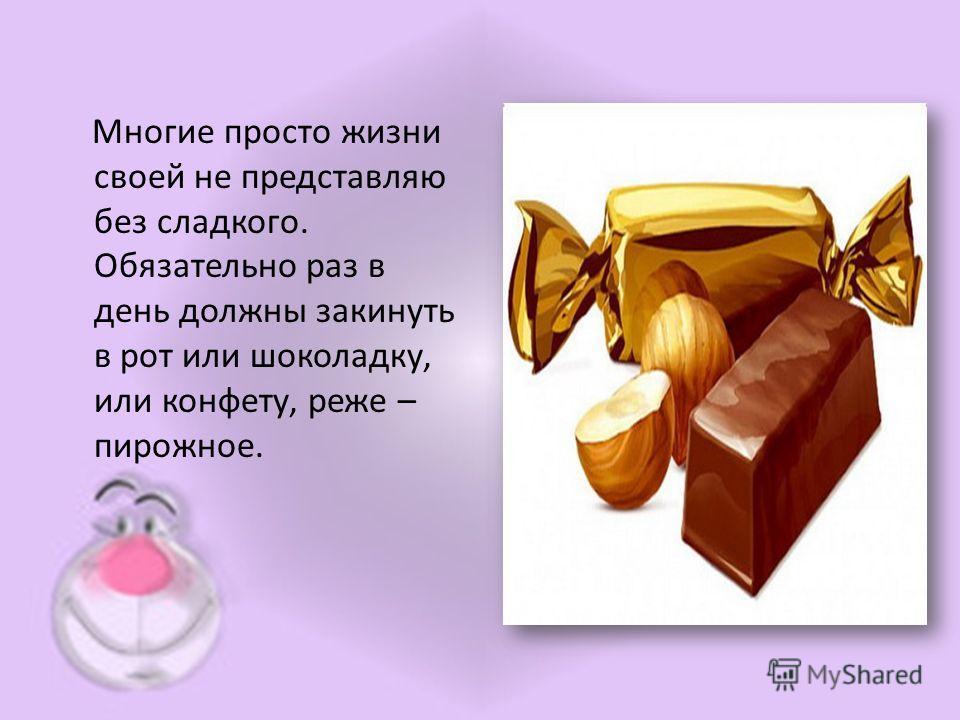 Многие просто жизни своей не представляю без сладкого. Обязательно раз в день должны закинуть в рот или шоколадку, или конфету, реже – пирожное.