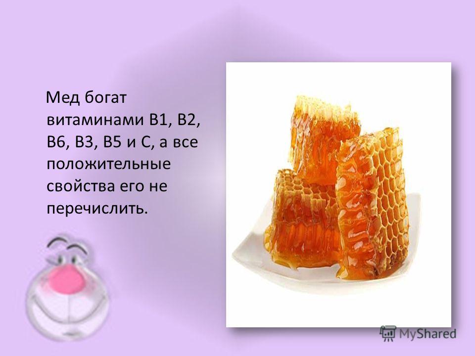 Мед богат витаминами B1, B2, B6, B3, B5 и C, а все положительные свойства его не перечислить.