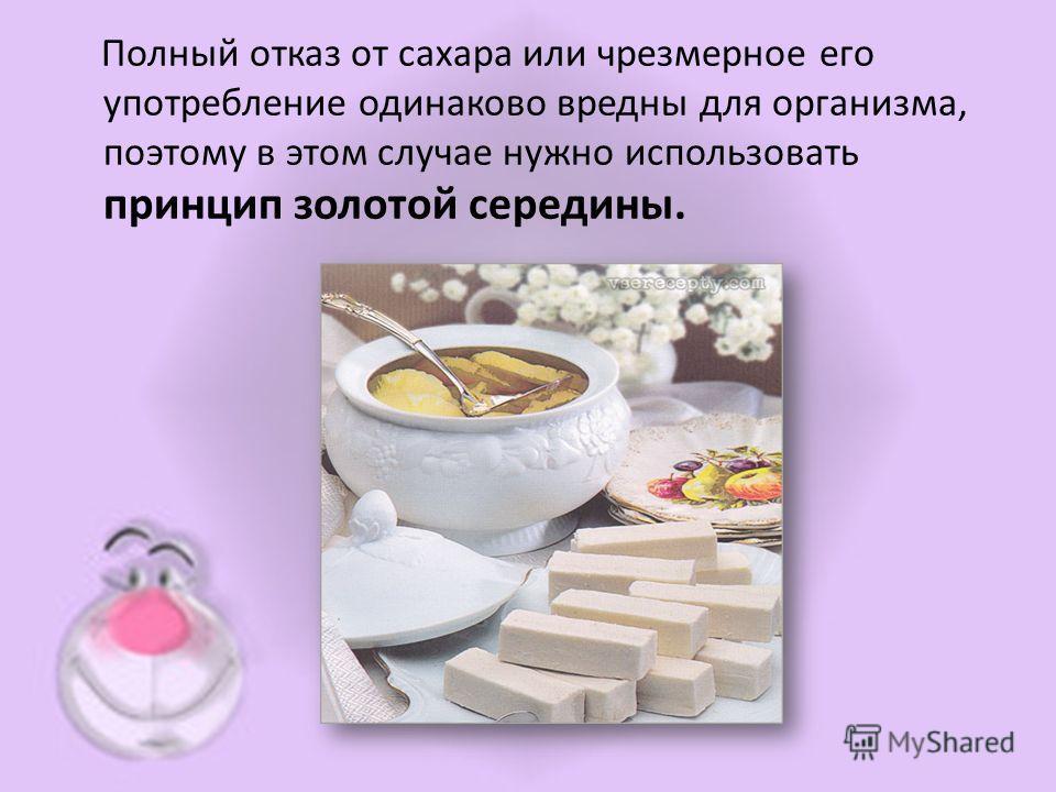 Полный отказ от сахара или чрезмерное его употребление одинаково вредны для организма, поэтому в этом случае нужно использовать принцип золотой середины.