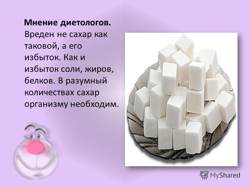 Мнение диетологов. Вреден не сахар как таковой, а его избыток. Как и избыток соли, жиров, белков. В разумный количествах сахар организму необходим.