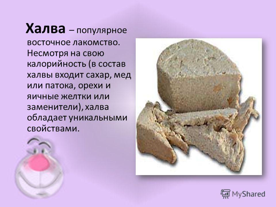 Халва – популярное восточное лакомство. Несмотря на свою калорийность (в состав халвы входит сахар, мед или патока, орехи и яичные желтки или заменители), халва обладает уникальными свойствами.
