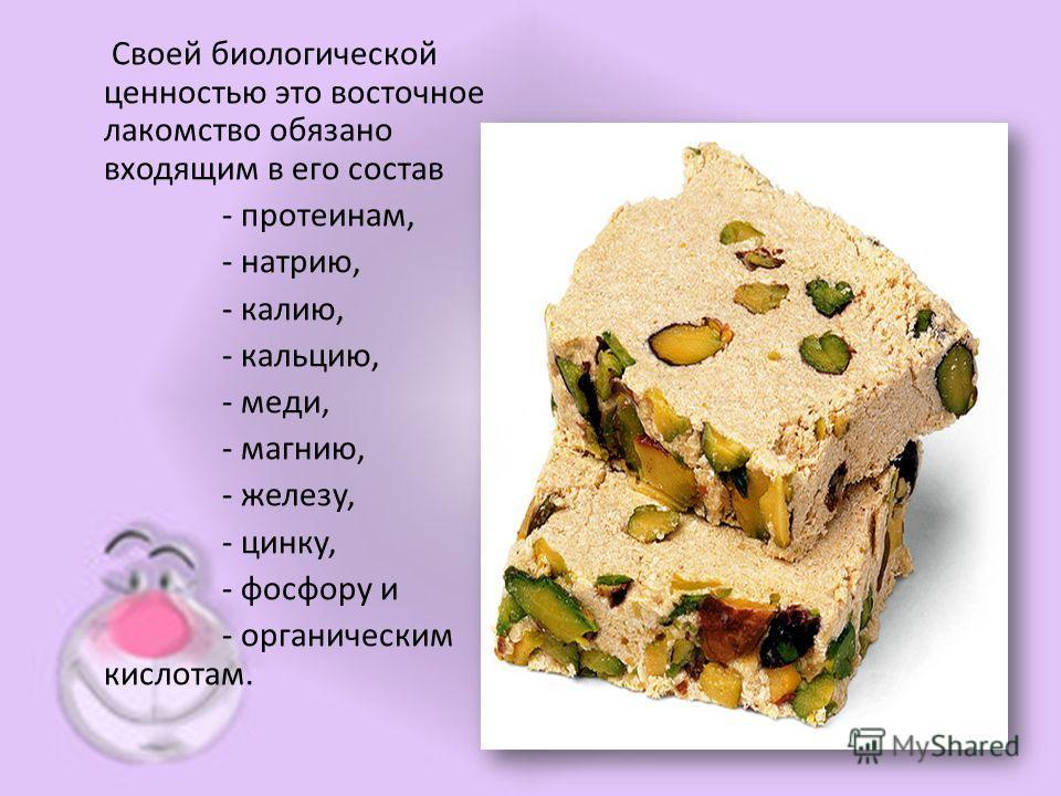 Своей биологической ценностью это восточное лакомство обязано входящим в его состав - протеинам, - натрию, - калию, - кальцию, - меди, - магнию, - железу, - цинку, - фосфору и - органическим кислотам.