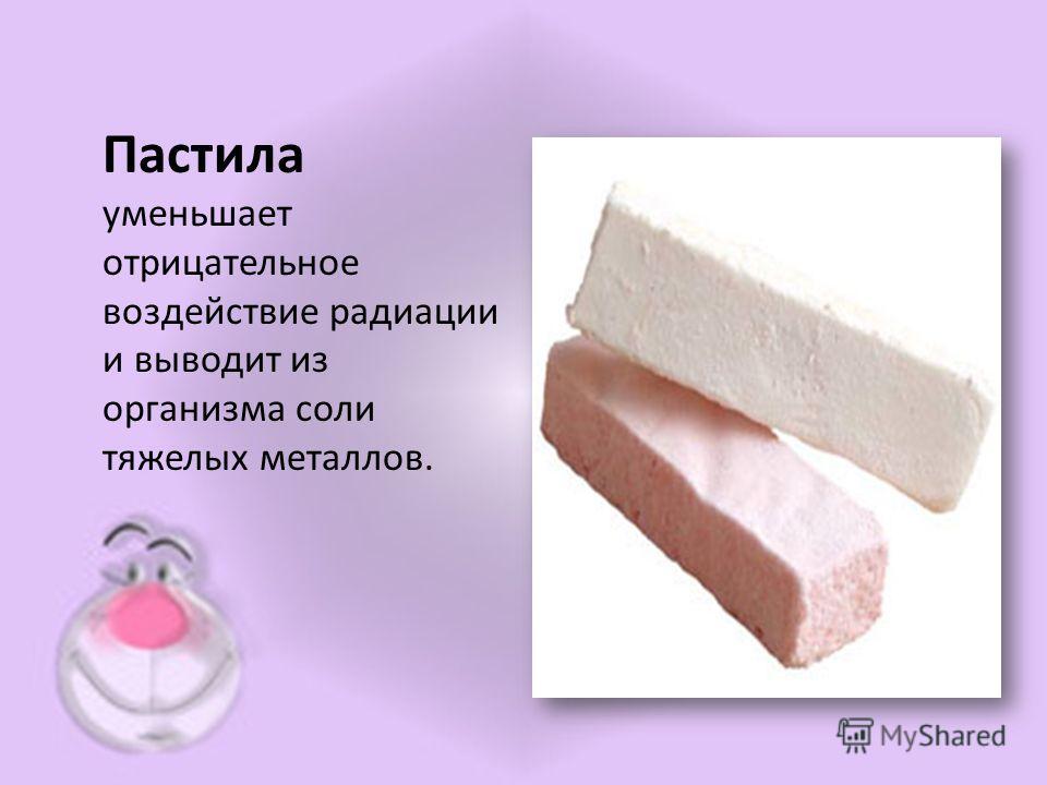 Пастила уменьшает отрицательное воздействие радиации и выводит из организма соли тяжелых металлов.