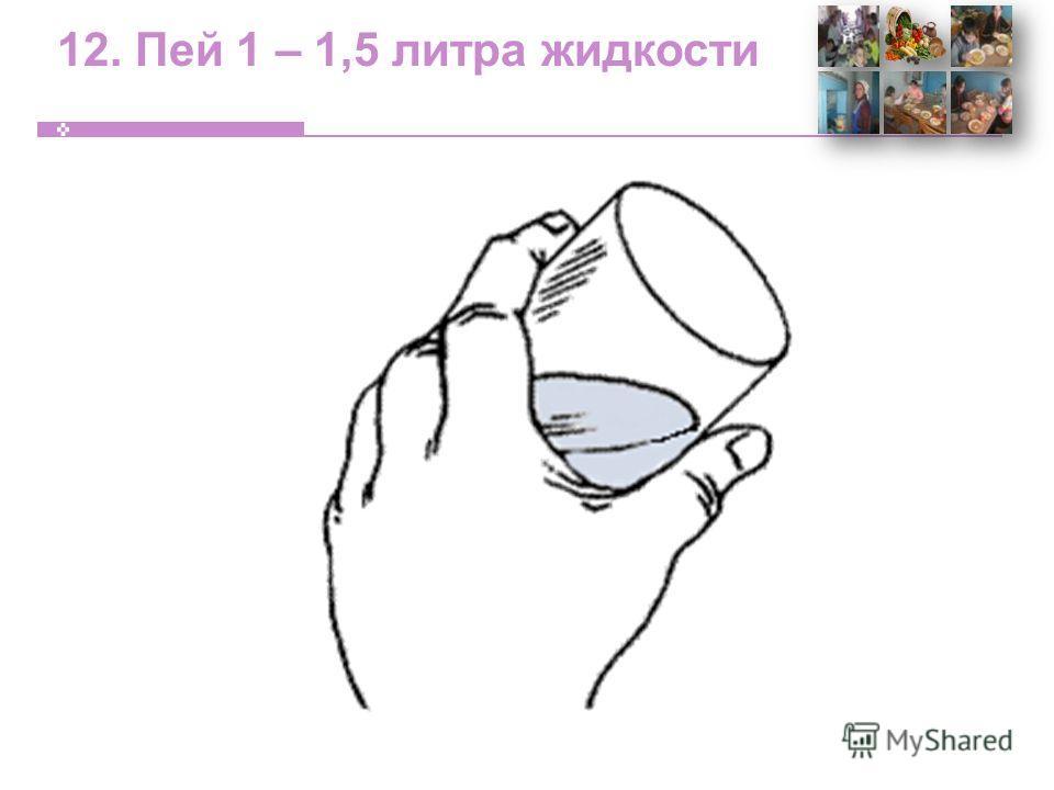 12. Пей 1 – 1,5 литра жидкости