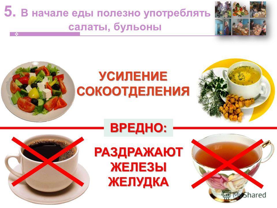 5. В начале еды полезно употреблять салаты, бульоныУСИЛЕНИЕСОКООТДЕЛЕНИЯ РАЗДРАЖАЮТ ЖЕЛЕЗЫ ЖЕЛУДКА ВРЕДНО: