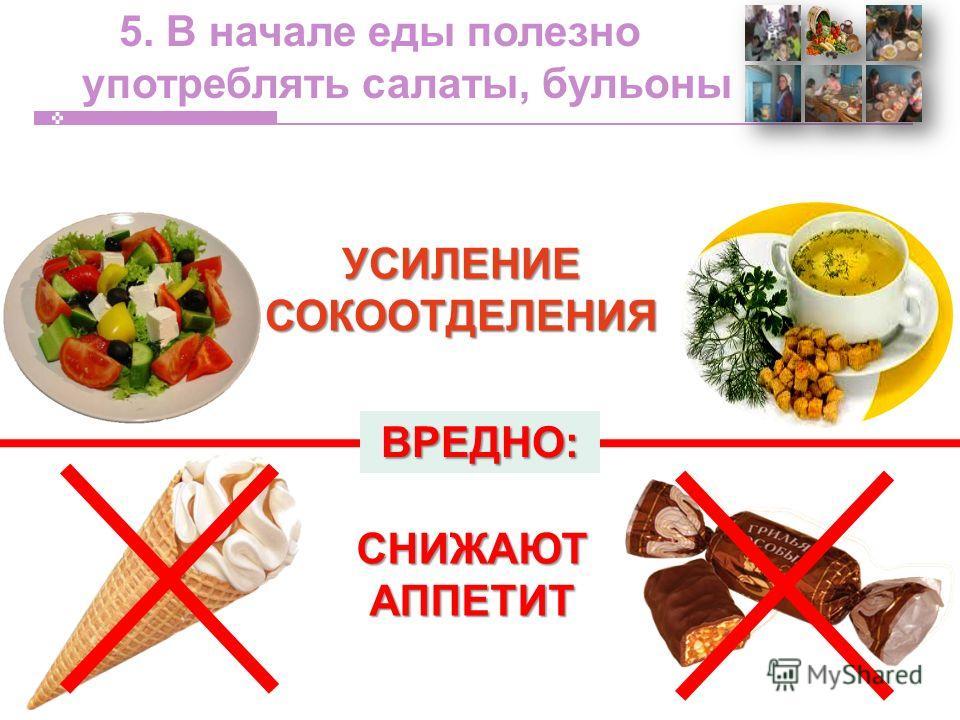 5. В начале еды полезно употреблять салаты, бульоныУСИЛЕНИЕСОКООТДЕЛЕНИЯ СНИЖАЮТ АППЕТИТ ВРЕДНО:
