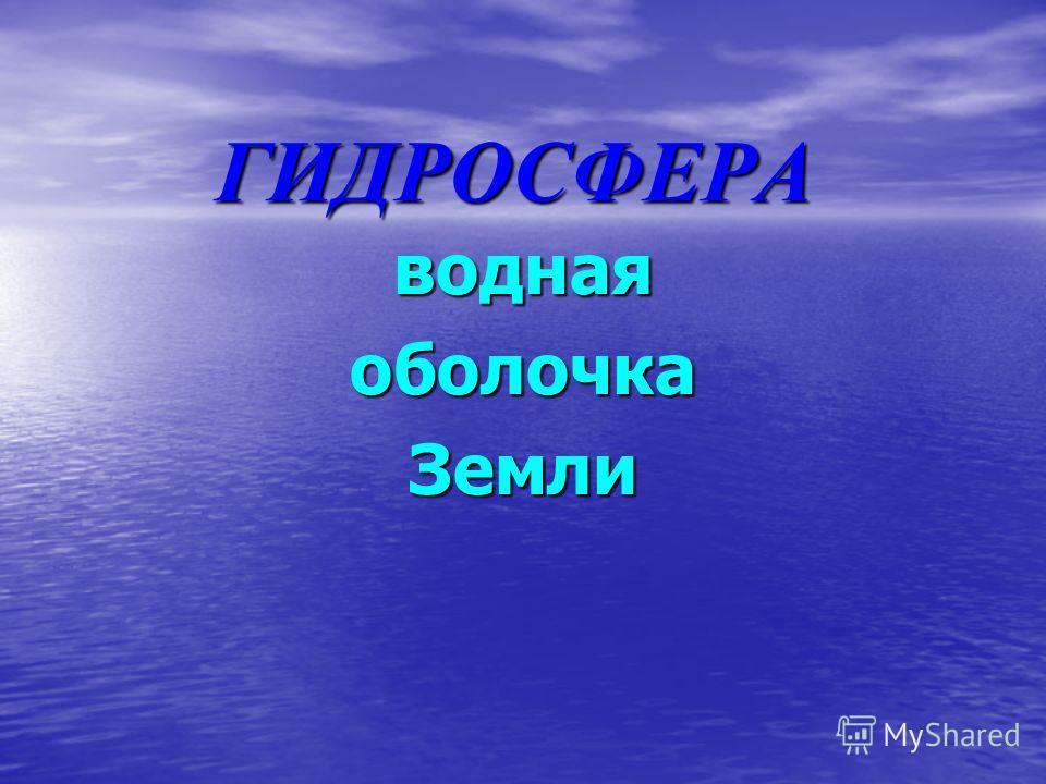 ГИДРОСФЕРА воднаяоболочкаЗемли