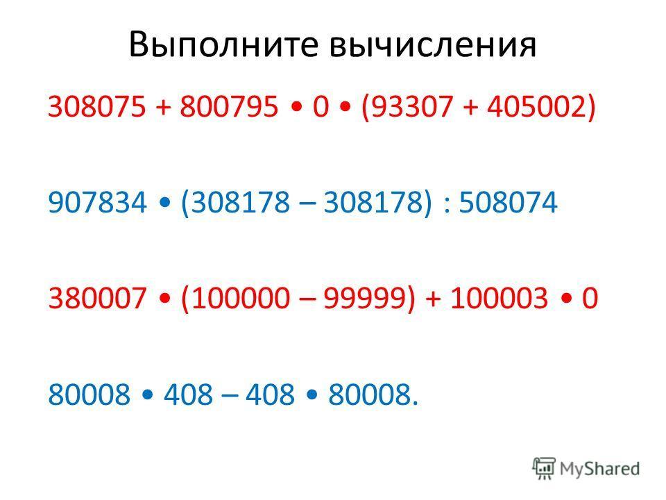 Выполните вычисления 308075 + 800795 0 (93307 + 405002) 907834 (308178 – 308178) : 508074 380007 (100000 – 99999) + 100003 0 80008 408 – 408 80008.