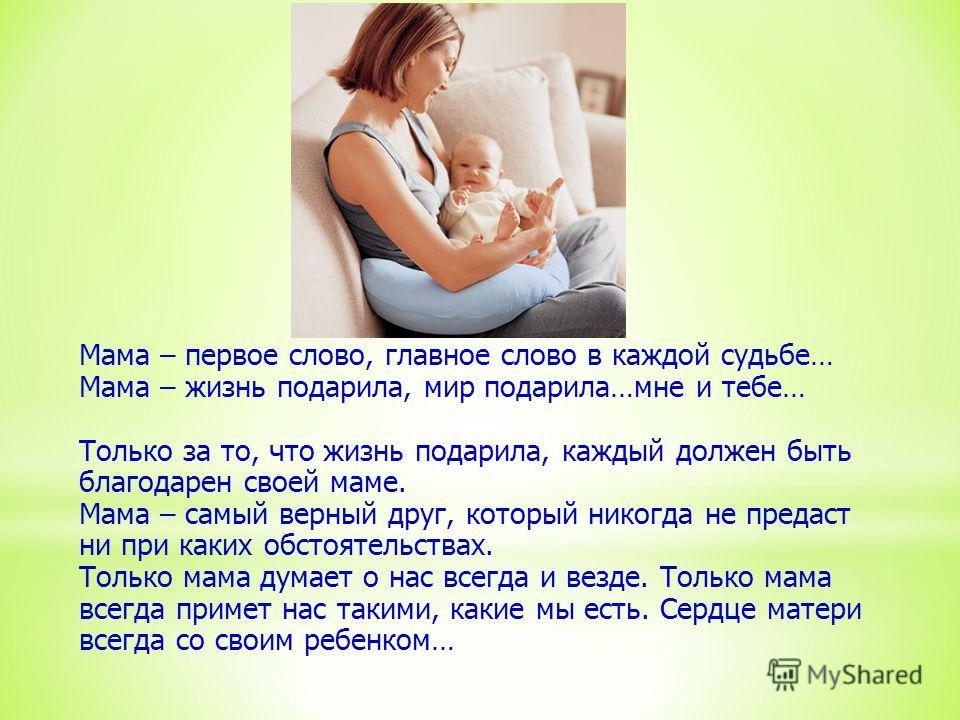 Мама – первое слово, главное слово в каждой судьбе… Мама – жизнь подарила, мир подарила…мне и тебе… Только за то, что жизнь подарила, каждый должен быть благодарен своей маме. Мама – самый верный друг, который никогда не предаст ни при каких обстояте