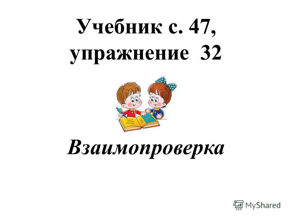 Учебник с. 47, упражнение 32 Взаимопроверка