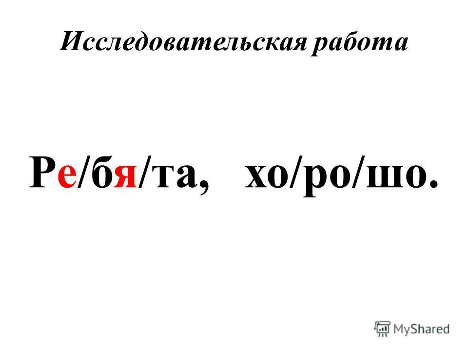Исследовательская работа Ре/бя/та, хо/ро/шо.