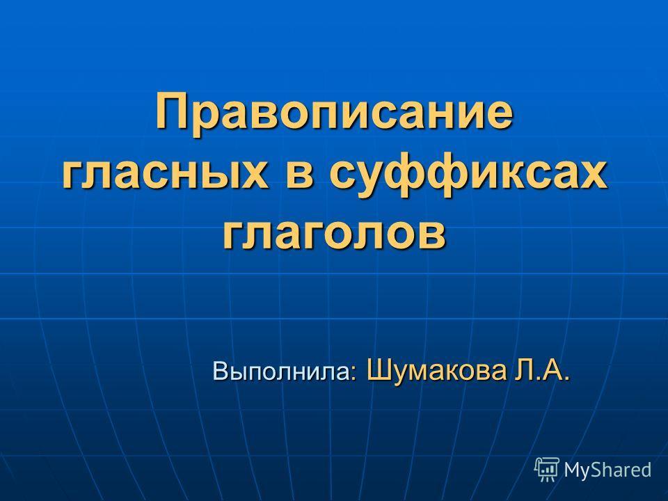 Правописание гласных в суффиксах глаголов Выполнила: Шумакова Л.А.