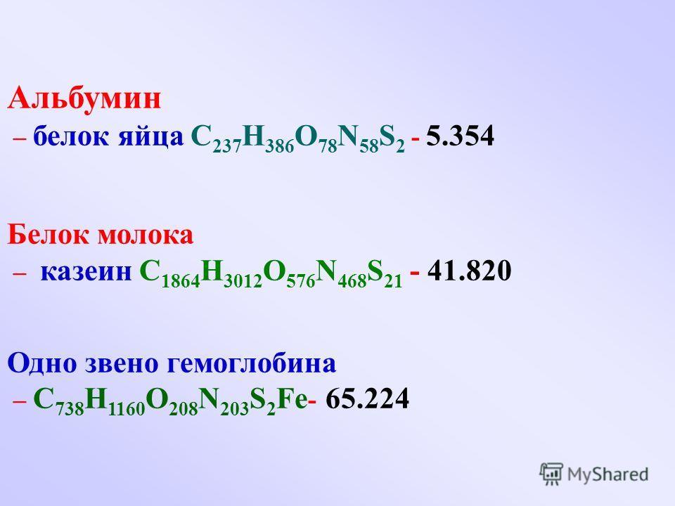 Альбумин – белок яйца C 237 H 386 O 78 N 58 S 2 - 5.354 Белок молока – казеин C 1864 H 3012 O 576 N 468 S 21 - 41.820 Одно звено гемоглобина – C 738 H 1160 O 208 N 203 S 2 Fe - 65.224