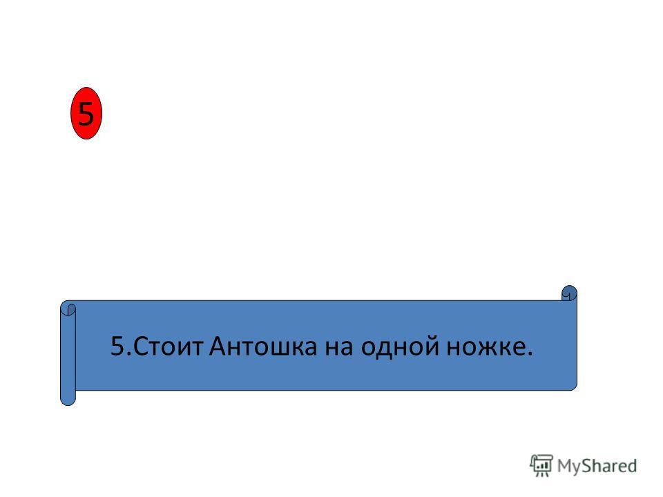 5 5.Стоит Антошка на одной ножке.