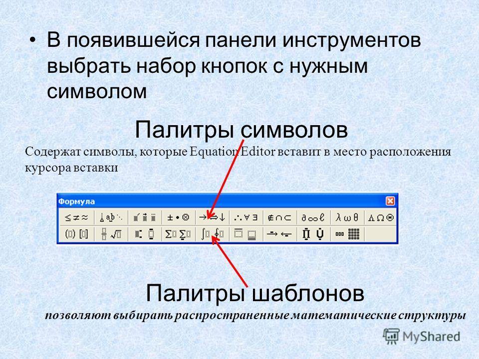 В появившейся панели инструментов выбрать набор кнопок с нужным символом Палитры символов Содержат символы, которые Equation Editor вставит в место расположения курсора вставки Палитры шаблонов позволяют выбирать распространенные математические струк