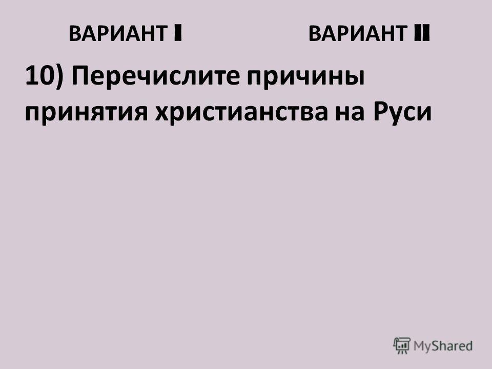 ВАРИАНТ I ВАРИАНТ II 10) Перечислите причины принятия христианства на Руси