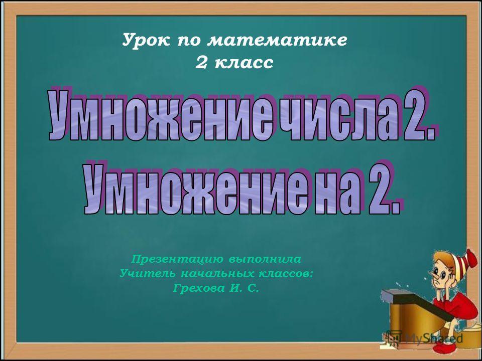 Урок по математике 2 класс Презентацию выполнила Учитель начальных классов: Грехова И. С.